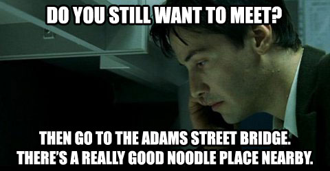 Do you still want to meet? Then go to the Adams Street bridge. There's a really good noodle place nearby.