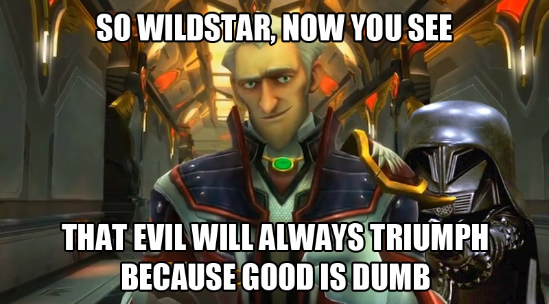 So Wildstar, now you see that evil will always triumph because good is dumb